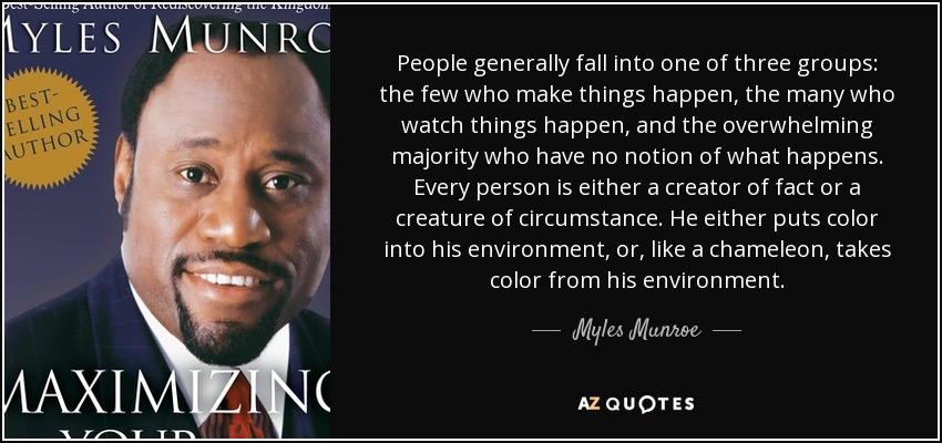 People generally fall into one of three groups: the few who make things happen, the many who watch things happen, and the overwhelming majority who have no notion of what happens. Every person is either a creator of fact or a creature of circumstance. He either puts color into his environment, or, like a chameleon, takes color from his environment. - Myles Munroe