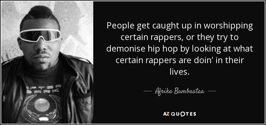 People get caught up in worshipping certain rappers, or they try to demonise hip hop by looking at what certain rappers are doin' in their lives. - Afrika Bambaataa