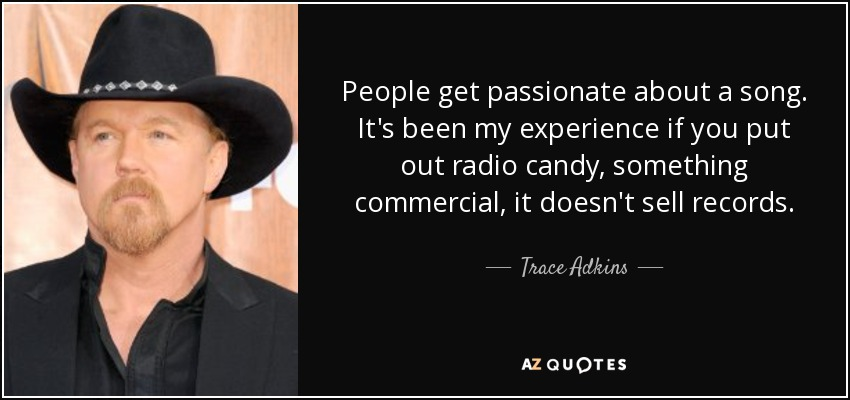 People get passionate about a song. It's been my experience if you put out radio candy, something commercial, it doesn't sell records. - Trace Adkins