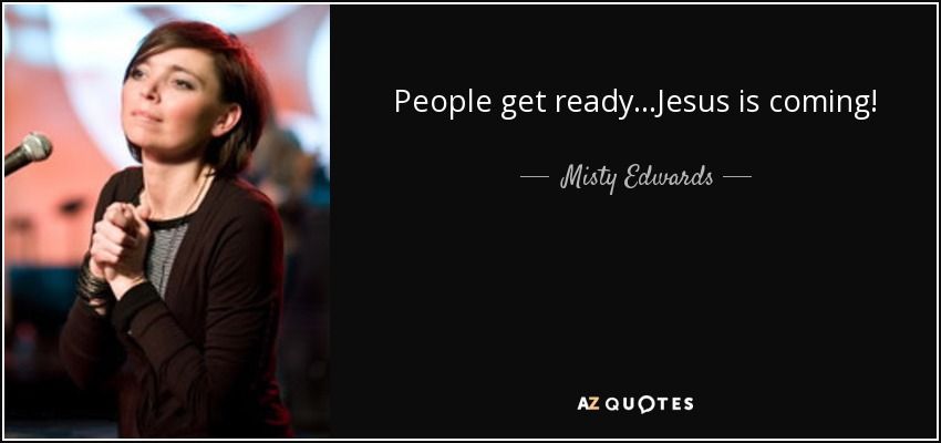 People get ready...Jesus is coming! - Misty Edwards
