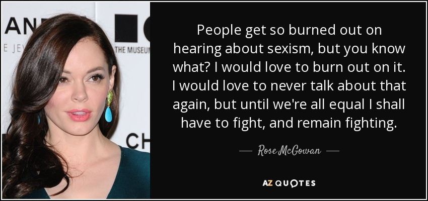People get so burned out on hearing about sexism, but you know what? I would love to burn out on it. I would love to never talk about that again, but until we're all equal I shall have to fight, and remain fighting. - Rose McGowan