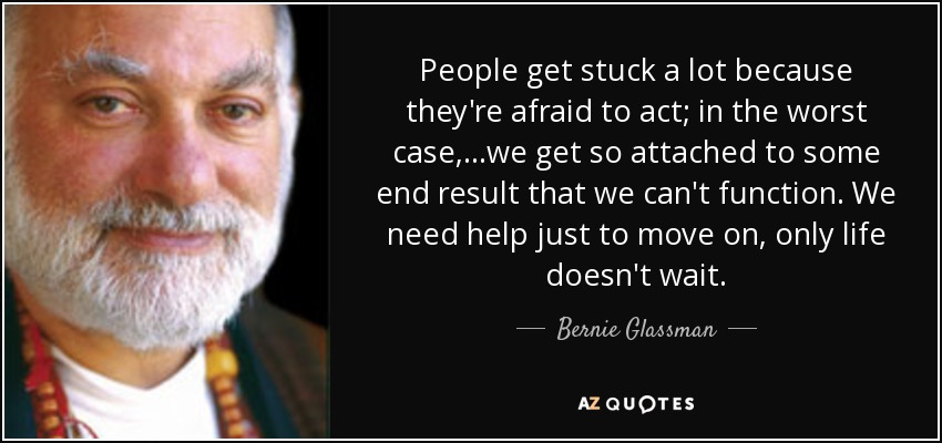 People get stuck a lot because they're afraid to act; in the worst case,...we get so attached to some end result that we can't function. We need help just to move on, only life doesn't wait. - Bernie Glassman