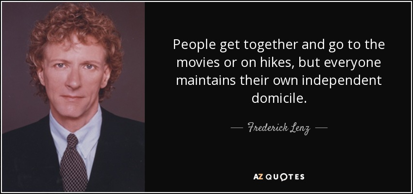 People get together and go to the movies or on hikes, but everyone maintains their own independent domicile. - Frederick Lenz