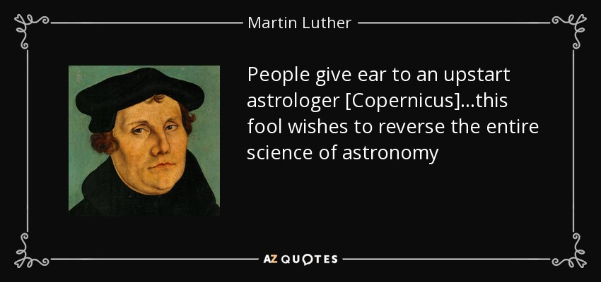 People give ear to an upstart astrologer [Copernicus]...this fool wishes to reverse the entire science of astronomy - Martin Luther