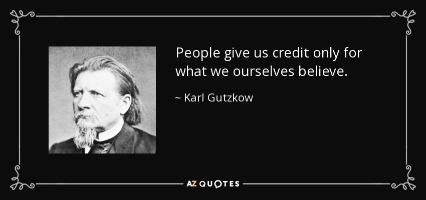 People give us credit only for what we ourselves believe. - Karl Gutzkow