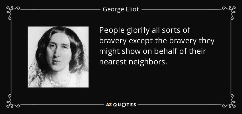 People glorify all sorts of bravery except the bravery they might show on behalf of their nearest neighbors. - George Eliot
