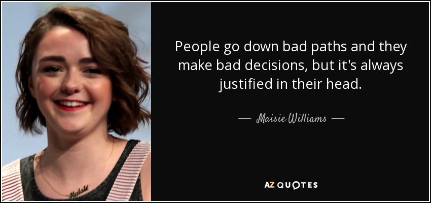 People go down bad paths and they make bad decisions, but it's always justified in their head. - Maisie Williams