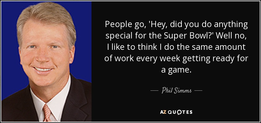 People go, 'Hey, did you do anything special for the Super Bowl?' Well no, I like to think I do the same amount of work every week getting ready for a game. - Phil Simms