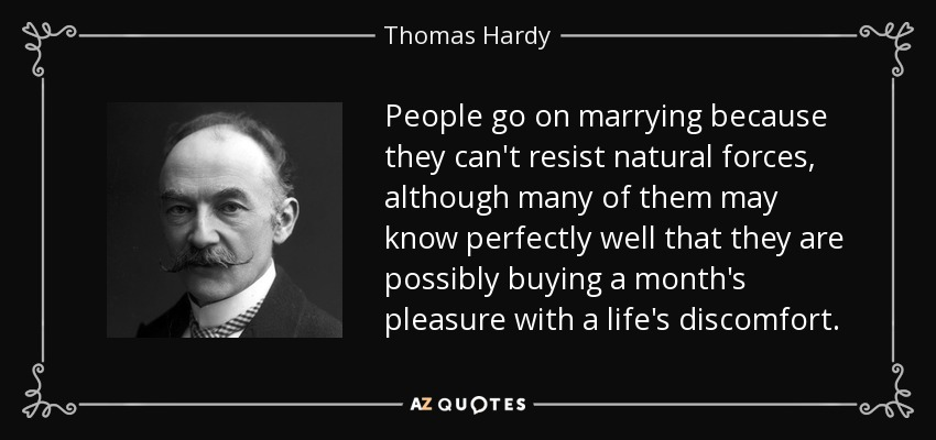 People go on marrying because they can't resist natural forces, although many of them may know perfectly well that they are possibly buying a month's pleasure with a life's discomfort. - Thomas Hardy