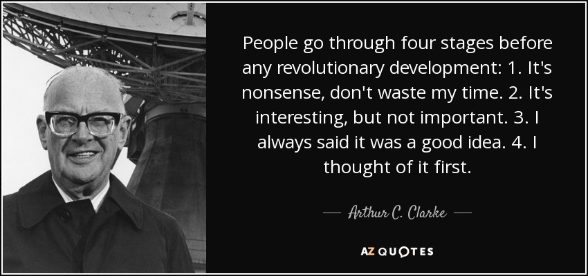 People go through four stages before any revolutionary development: 1. It's nonsense, don't waste my time. 2. It's interesting, but not important. 3. I always said it was a good idea. 4. I thought of it first. - Arthur C. Clarke