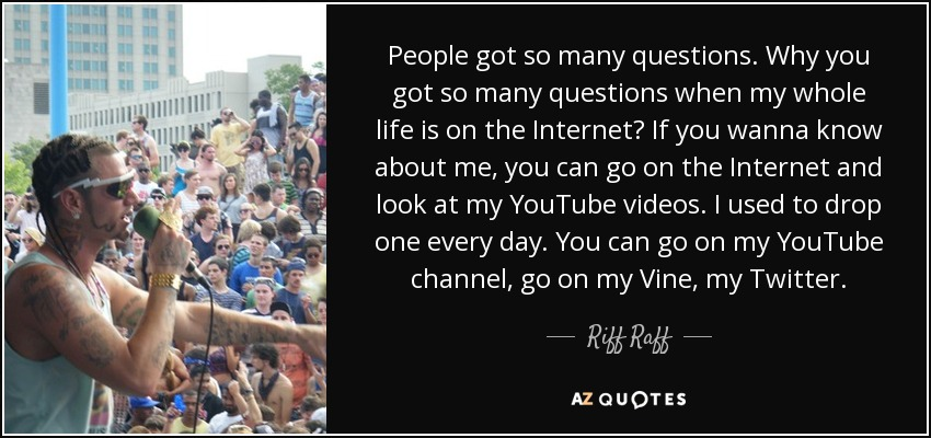 People got so many questions. Why you got so many questions when my whole life is on the Internet? If you wanna know about me, you can go on the Internet and look at my YouTube videos. I used to drop one every day. You can go on my YouTube channel, go on my Vine, my Twitter. - Riff Raff