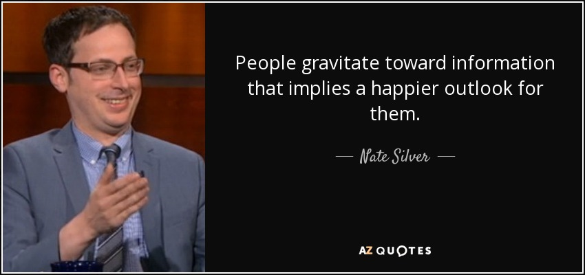 People gravitate toward information that implies a happier outlook for them. - Nate Silver