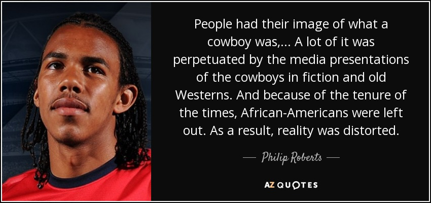 People had their image of what a cowboy was, ... A lot of it was perpetuated by the media presentations of the cowboys in fiction and old Westerns. And because of the tenure of the times, African-Americans were left out. As a result, reality was distorted. - Philip Roberts