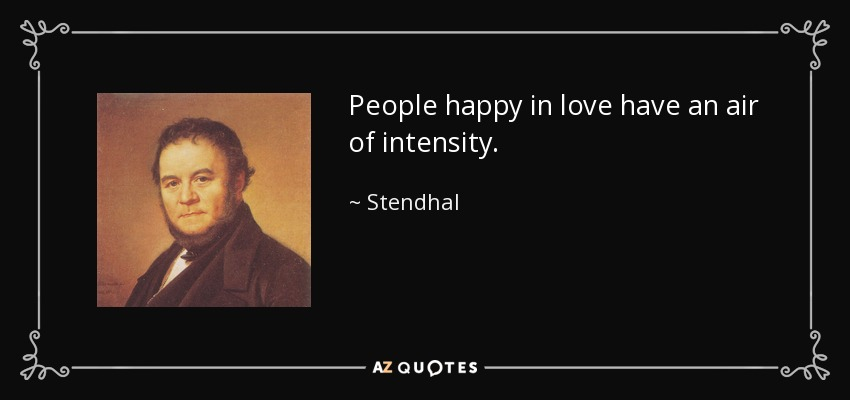 People happy in love have an air of intensity. - Stendhal