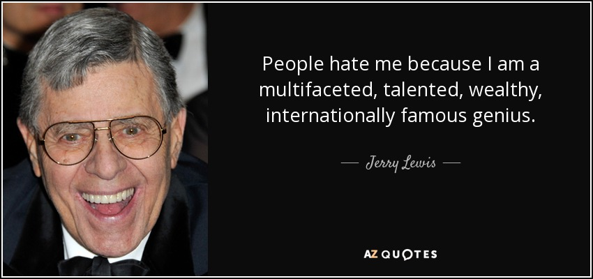 People hate me because I am a multifaceted, talented, wealthy, internationally famous genius. - Jerry Lewis