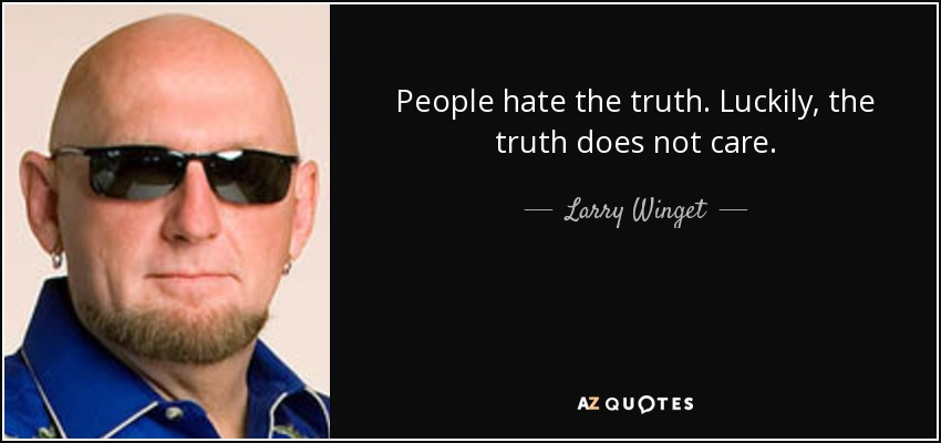 People hate the truth. Luckily, the truth does not care. - Larry Winget