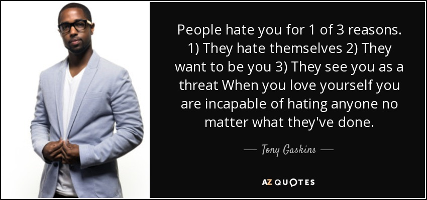 Tony Gaskins Quote People Hate You For 1 Of 3 Reasons 1 They