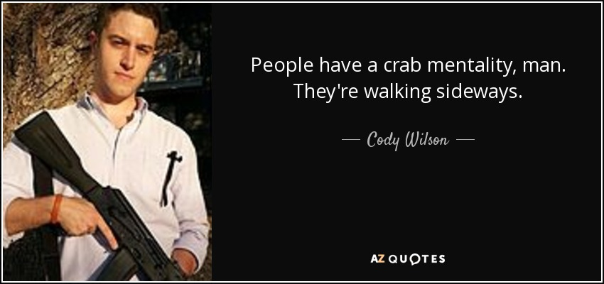 People have a crab mentality, man. They're walking sideways. - Cody Wilson