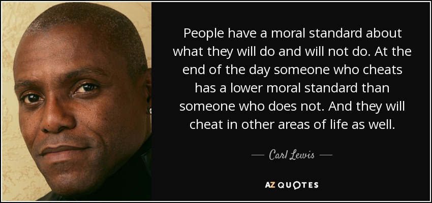 People have a moral standard about what they will do and will not do. At the end of the day someone who cheats has a lower moral standard than someone who does not. And they will cheat in other areas of life as well. - Carl Lewis
