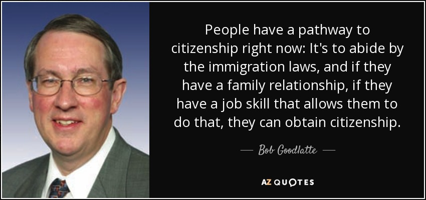 People have a pathway to citizenship right now- It's to abide by the immigration laws, and if they have a family relationship, if they have a job skill that allows them to do that, they can obtain citizenship. - Bob Goodlatte