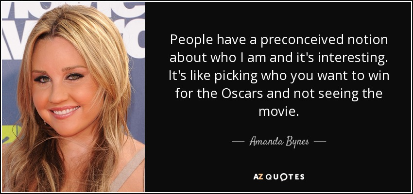 People have a preconceived notion about who I am and it's interesting. It's like picking who you want to win for the Oscars and not seeing the movie. - Amanda Bynes
