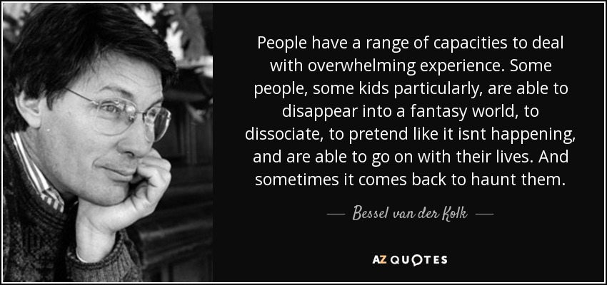 People have a range of capacities to deal with overwhelming experience. Some people, some kids particularly, are able to disappear into a fantasy world, to dissociate, to pretend like it isnt happening, and are able to go on with their lives. And sometimes it comes back to haunt them. - Bessel van der Kolk