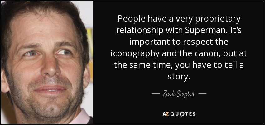 People have a very proprietary relationship with Superman. It's important to respect the iconography and the canon, but at the same time, you have to tell a story. - Zack Snyder