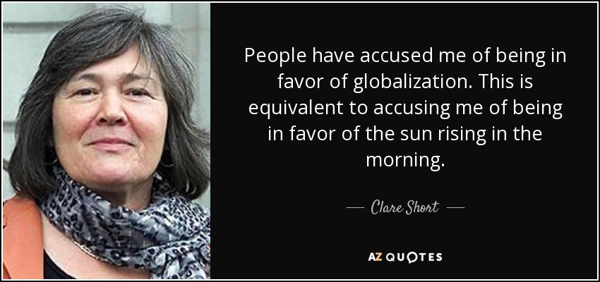 People have accused me of being in favor of globalization. This is equivalent to accusing me of being in favor of the sun rising in the morning. - Clare Short