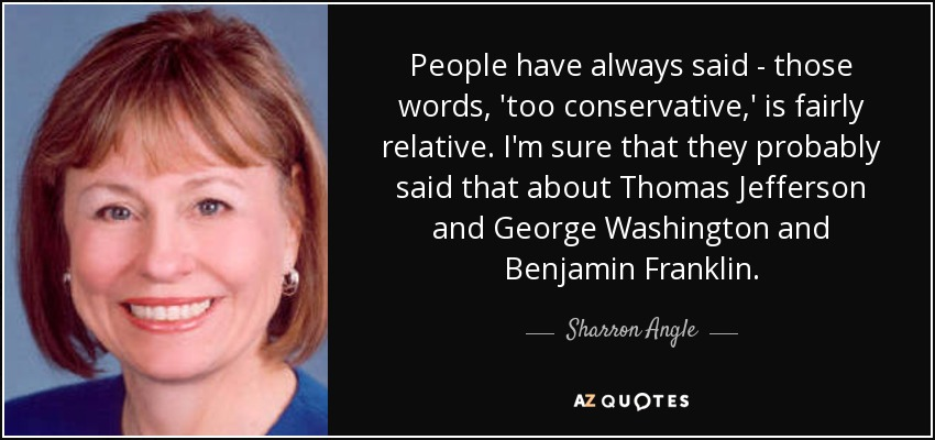 People have always said - those words, 'too conservative,' is fairly relative. I'm sure that they probably said that about Thomas Jefferson and George Washington and Benjamin Franklin. - Sharron Angle