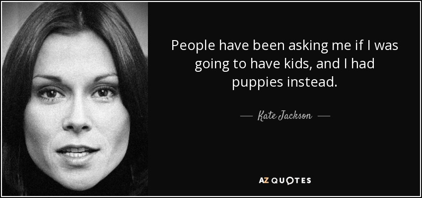 People have been asking me if I was going to have kids, and I had puppies instead. - Kate Jackson