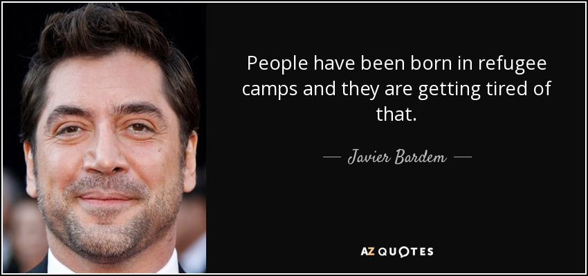 People have been born in refugee camps and they are getting tired of that. - Javier Bardem