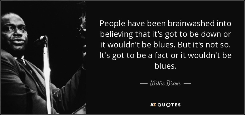 People have been brainwashed into believing that it's got to be down or it wouldn't be blues. But it's not so. It's got to be a fact or it wouldn't be blues. - Willie Dixon