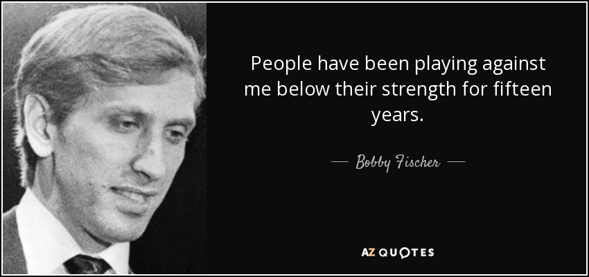 People have been playing against me below their strength for fifteen years. - Bobby Fischer