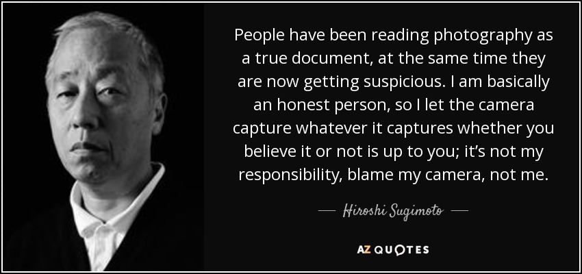 People have been reading photography as a true document, at the same time they are now getting suspicious. I am basically an honest person, so I let the camera capture whatever it captures whether you believe it or not is up to you; it's not my responsibility, blame my camera, not me. - Hiroshi Sugimoto