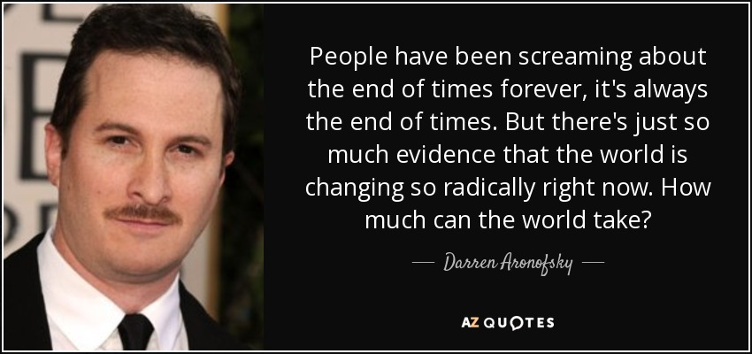 People have been screaming about the end of times forever, it's always the end of times. But there's just so much evidence that the world is changing so radically right now. How much can the world take? - Darren Aronofsky