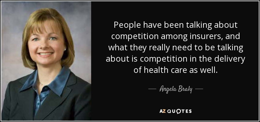 People have been talking about competition among insurers, and what they really need to be talking about is competition in the delivery of health care as well. - Angela Braly