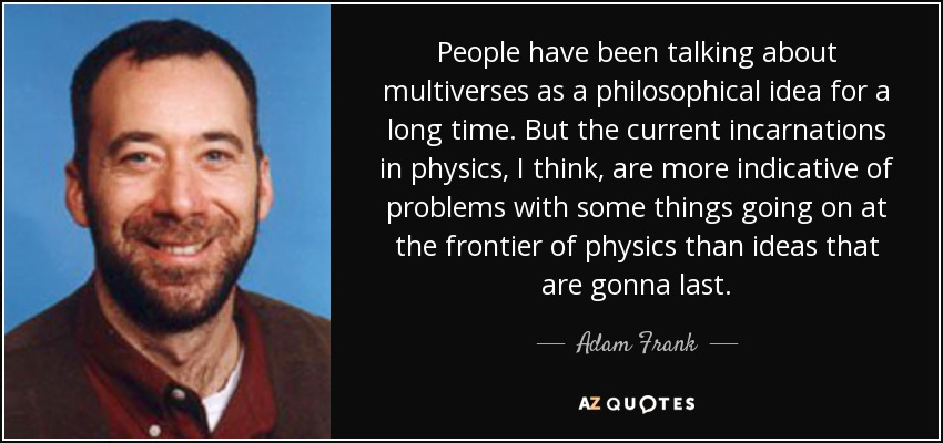 People have been talking about multiverses as a philosophical idea for a long time. But the current incarnations in physics, I think, are more indicative of problems with some things going on at the frontier of physics than ideas that are gonna last. - Adam Frank