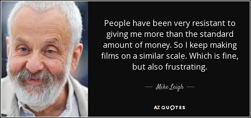 People have been very resistant to giving me more than the standard amount of money. So I keep making films on a similar scale. Which is fine, but also frustrating. - Mike Leigh