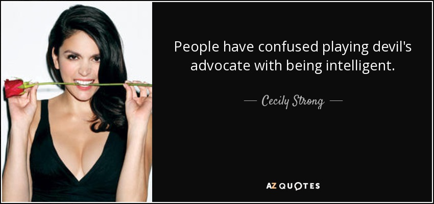People have confused playing devil's advocate with being intelligent. - Cecily Strong