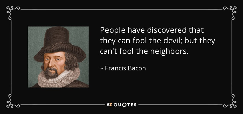 People have discovered that they can fool the devil; but they can't fool the neighbors. - Francis Bacon