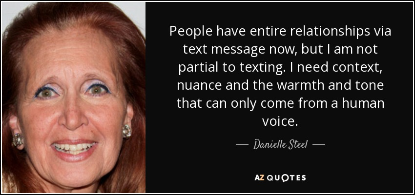 People have entire relationships via text message now, but I am not partial to texting. I need context, nuance and the warmth and tone that can only come from a human voice. - Danielle Steel