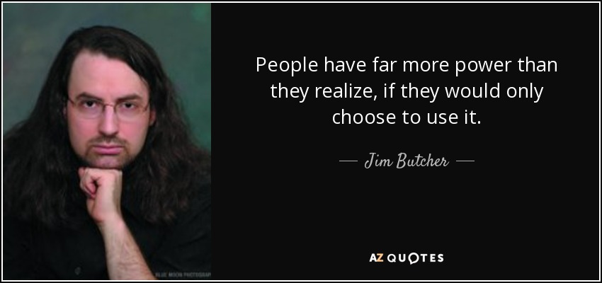 People have far more power than they realize, if they would only choose to use it. - Jim Butcher
