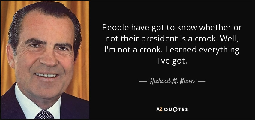 People have got to know whether or not their president is a crook. Well, I'm not a crook. I earned everything I've got. - Richard M. Nixon