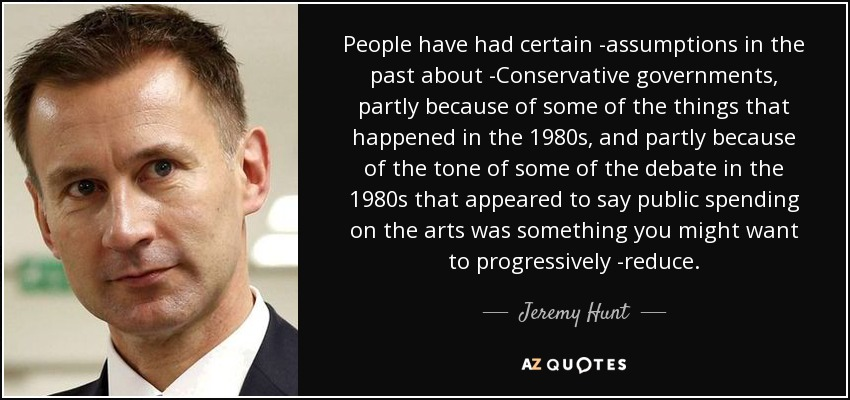 People have had certain assumptions in the past about Conservative governments, partly because of some of the things that happened in the 1980s, and partly because of the tone of some of the debate in the 1980s that appeared to say public spending on the arts was something you might want to progressively reduce. - Jeremy Hunt