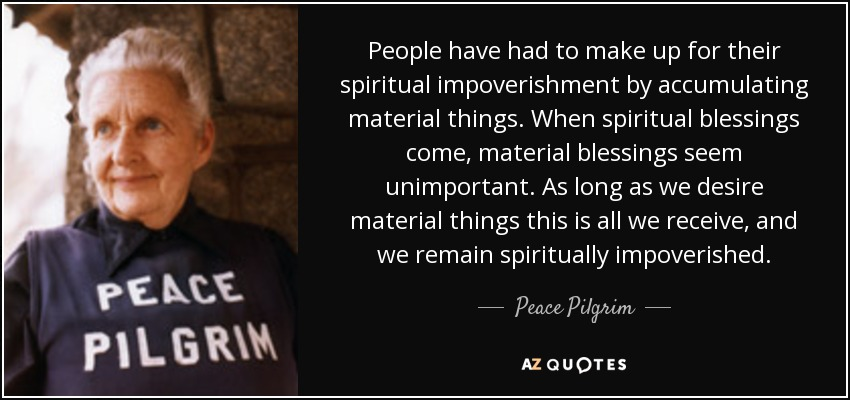 People have had to make up for their spiritual impoverishment by accumulating material things. When spiritual blessings come, material blessings seem unimportant. As long as we desire material things this is all we receive, and we remain spiritually impoverished. - Peace Pilgrim