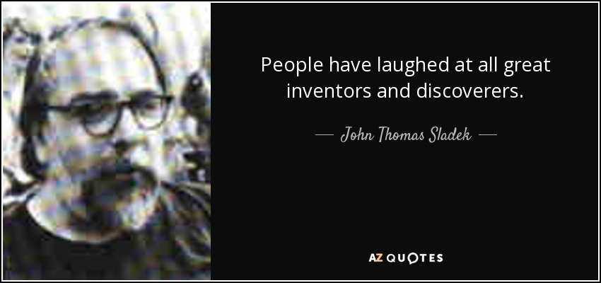 People have laughed at all great inventors and discoverers. - John Thomas Sladek