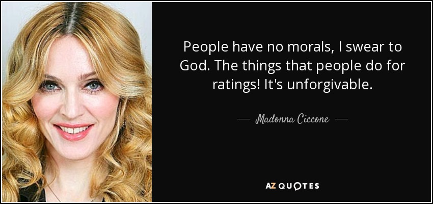 People have no morals, I swear to God. The things that people do for ratings! It's unforgivable. - Madonna Ciccone
