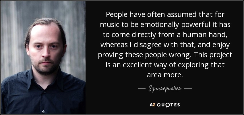 People have often assumed that for music to be emotionally powerful it has to come directly from a human hand, whereas I disagree with that, and enjoy proving these people wrong. This project is an excellent way of exploring that area more. - Squarepusher