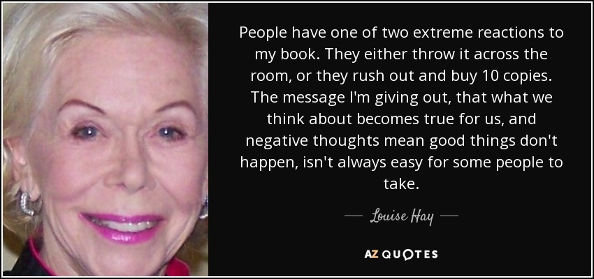 People have one of two extreme reactions to my book. They either throw it across the room, or they rush out and buy 10 copies. The message I'm giving out, that what we think about becomes true for us, and negative thoughts mean good things don't happen, isn't always easy for some people to take. - Louise Hay