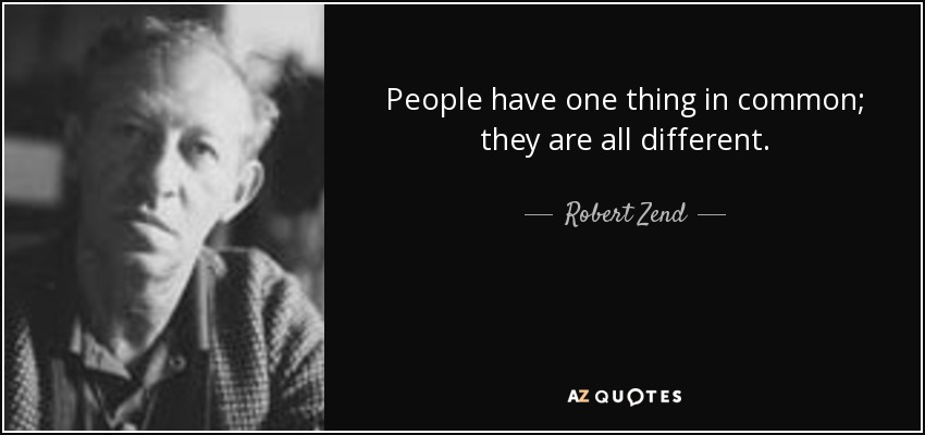 People have one thing in common; they are all different. - Robert Zend